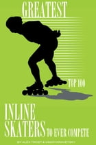 Greatest Inline Skaters to Ever Compete: Top 100 by alex trostanetskiy