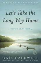 Let's Take the Long Way Home: A Memoir of Friendship by Gail Caldwell