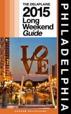 PHILADELPHIA - The Delaplaine 2015 Long Weekend Guide by Andrew Delaplaine