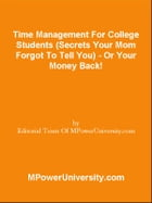 Time Management For College Students (Secrets Your Mom Forgot To Tell You) - Or Your Money Back! by Editorial Team Of MPowerUniversity.com