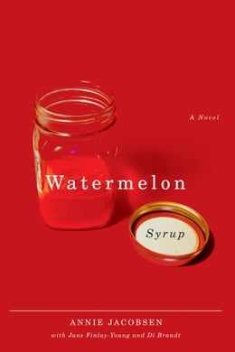 Book Watermelon Syrup: A Novel: A Novel by Annie Jacobsen