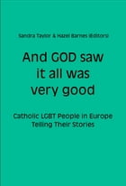 And GOD saw it all was very good: Catholic LGBT People in Europe Telling Their Stories by Sandra Taylor