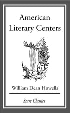 American Literary Centers: From 'Literature and Life' by William Dean Howells