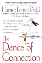 The Dance of Connection: How to Talk to Someone When You're Mad, Hurt, Scared, Frustrated, Insulted, Betrayed, or Desperate by Harriet Lerner