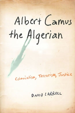 Book Albert Camus the Algerian: Colonialism, Terrorism, Justice by David Carroll