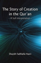 The Story of Creation in the Qur'an: A Sufi Interpretation by Shaykh Fadhlalla Haeri