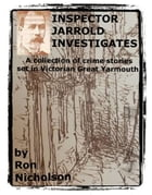 INSPECTOR JARROLD INVESTIGATES: A collection of crime stories set in Victorian East Anglia. by Ron Nicholson