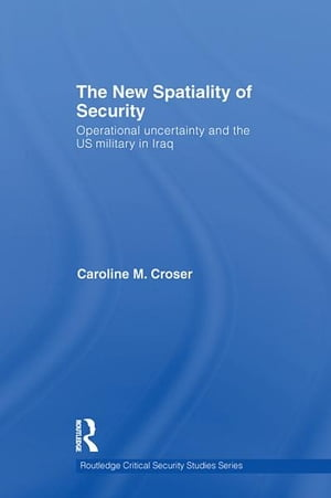 The New Spatiality of Security Operational Uncertainty and the US Military in Iraq