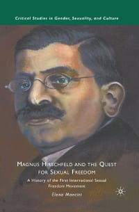 Magnus Hirschfeld and the Quest for Sexual Freedom: A History of the First International Sexual…