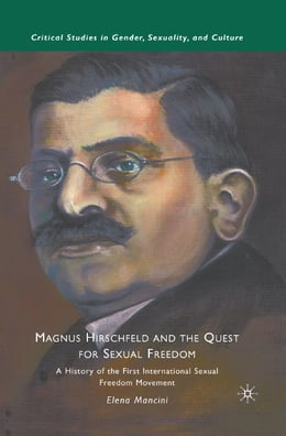 Book Magnus Hirschfeld and the Quest for Sexual Freedom: A History of the First International Sexual… by E. Mancini