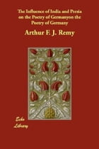 The Influence Of India And Persia On The Poetry Of Germany by Arthur F. J. Remy