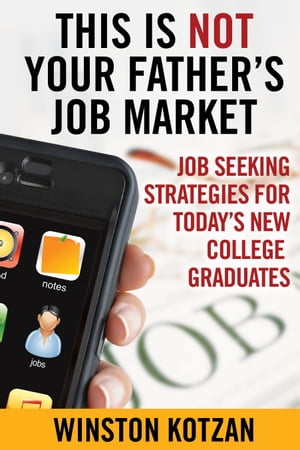This is Not Your Father's Job Market: Job Seeking Strategies for Today's New College Graduates by Winston Kotzan