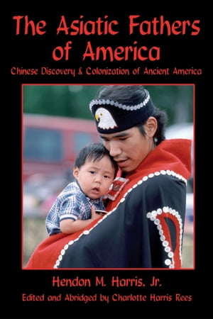 The Asiatic Fathers of America: Chinese Discovery & Colonization of Ancient America by Jr. Hendon Harris