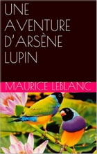UNE AVENTURE D'ARSÈNE LUPIN by Maurice Leblanc