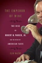 The Emperor of Wine: The Rise of Robert M. Parker, Jr., and the Reign of American Taste by Elin McCoy