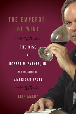 Book The Emperor of Wine: The Rise of Robert M. Parker, Jr., and the Reign of American Taste by Elin McCoy