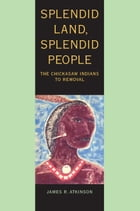 Splendid Land, Splendid People: The Chickasaw Indians to Removal by James R. Atkinson