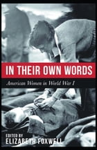 In Their Own Words: American Women in World War I by Elizabeth Foxwell, editor