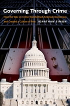 Governing Through Crime: How the War on Crime Transformed American Democracy and Created a Culture of Fear by Jonathan Simon