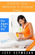 Create Your Website In Simple Steps - For Ages 9 To 99! by Jeff Szymczak