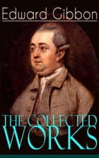 The Collected Works of Edward Gibbon: Historical Works, Autobiographical Writings and Private Letters, Including The History of the Declin by Edward Gibbon