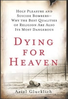 Dying for Heaven: Holy Pleasure and Suicide Bombers—Why the Best Qualities of Religion Are Also Its…