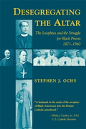 Desegregating the Altar: The Josephites and the Struggle for Black Priests, 1871–1960