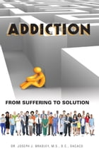 Addiction: From Suffering to Solution by Dr. Joseph Bradley