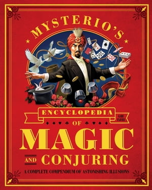 Mysterio's Encyclopedia of Magic and Conjuring A Complete Compendium of Astonishing Illusions
