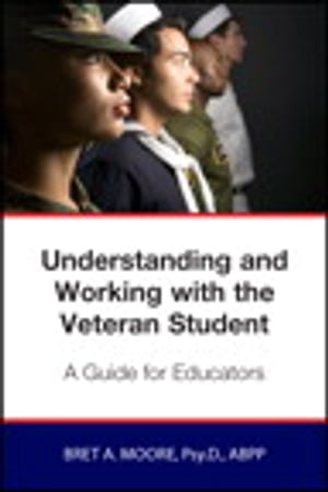 Understanding and Working wiith the Veteran Student: A Guide for Educators by Bret Moore