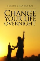 Change Your Life Overnight by Suresh Chandra Raj