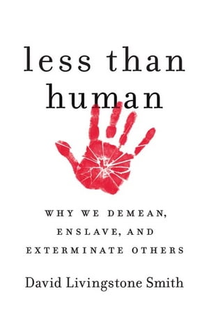 Less Than Human Why We Demean,  Enslave,  and Exterminate Others