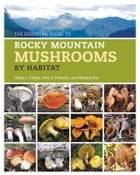The Essential Guide to Rocky Mountain Mushrooms by Habitat by Cathy Cripps