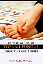 How to Get Rid of Toenail Fungus Using This Simple Guide by Ophelia Myall