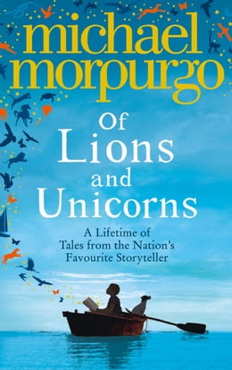 Book Of Lions and Unicorns: A Lifetime of Tales from the Master Storyteller by Michael Morpurgo