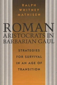 Roman Aristocrats in Barbarian Gaul: Strategies for Survival in an Age of Transition