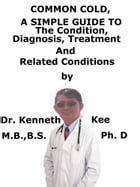 Common Cold, A Simple Guide To The Condition, Diagnosis, Treatment And Related Conditions by Kenneth Kee