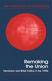 Remaking the Union: Devolution and British Politics in the 1990s