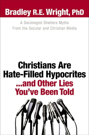Christians Are Hate-Filled Hypocrites...and Other Lies You've Been Told A Sociologist Shatters Myths From the Secular and Christian Media