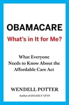 Obamacare: What's in It for Me?: What Everyone Needs to Know About the Affordable Care Act by Wendell Potter