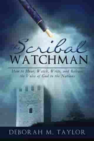 THE SCRIBAL WATCHMAN: How to Hear, Watch, Write, and Release the Voice of God to the Nations