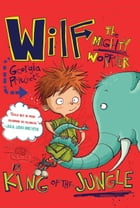 Wilf the Mighty Worrier: King of the Jungle by Georgia Pritchett