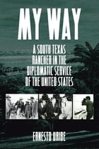 My Way: A South Texas Rancher in the Diplomatic Service of the United States by Ernesto Uribe