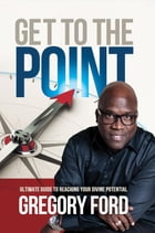 Get to the Point: Ultimate Guide to Reaching Your Divine Potential by Gregory Ford