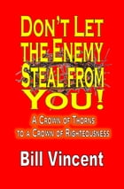 Don't Let the Enemy Steal from You!: A Crown of Thorns to a Crown of Righteousness by Bill Vincent