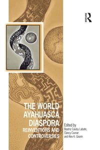 The World Ayahuasca Diaspora: Reinventions and Controversies