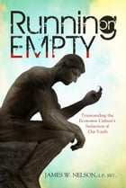 Running on Empty: Transcending the Economic Culture's Seduction of Our Youth by James W. Nelson