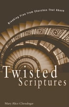 Twisted Scriptures: Breaking Free from Churches That Abuse by Mary Alice Chrnalogar