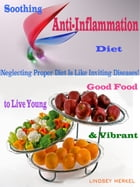 Soothing Anti-Inflammation Diet: Good Food to Live Young & Vibrant by Lindsey Merkel