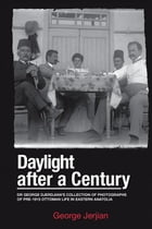 Daylight After a Century: Dr. George Djerdjian's Collection of Photographs of pre-1915 Ottoman Life in Eastern Anatolia by George Jerjian